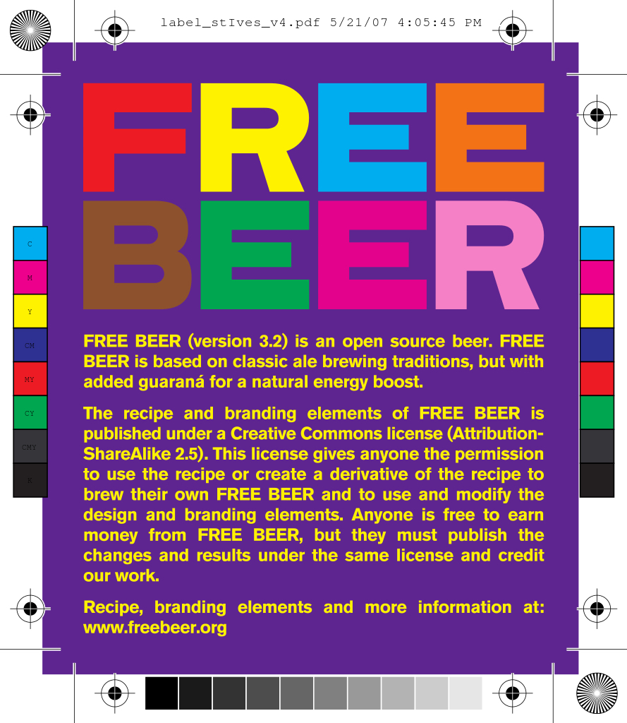 Label design in purple with title in multiple colored letters reading FREE BEER and text in yellow reading: FREE BEER (version 3.2) is an open source beer. FREE BEER is based on classic ale brewing traditions, but with added guaraná for a natural energy boost. The recipe and branding elements of FREE BEER is published under a Creative Commons license (Attribition-ShareAlike 2.5). This license gives anyone the permission to use the recipe or create a derivative of the recipe to brew their own FREE BEER and to use and modify the design and branding elements. Anyone is free to earn money from FREE BEER, but they must publish the changes and results under the same license and credit our work. Recipe, branding elements and more information at: www.freebeer.org