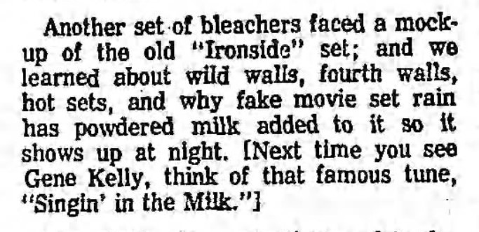 "Newspaper excerpt that reads: 'Another set of bleachers faced a mock-up of the old ""Ironside"" set; and we learned about wild walls, fourth walls, hot sets, and why fake movie set rain has powdered milk added to it so it shows up at night. [Next time you see Gene Kelly, think of that famous tune, ""Singin' in the Milk.""]"