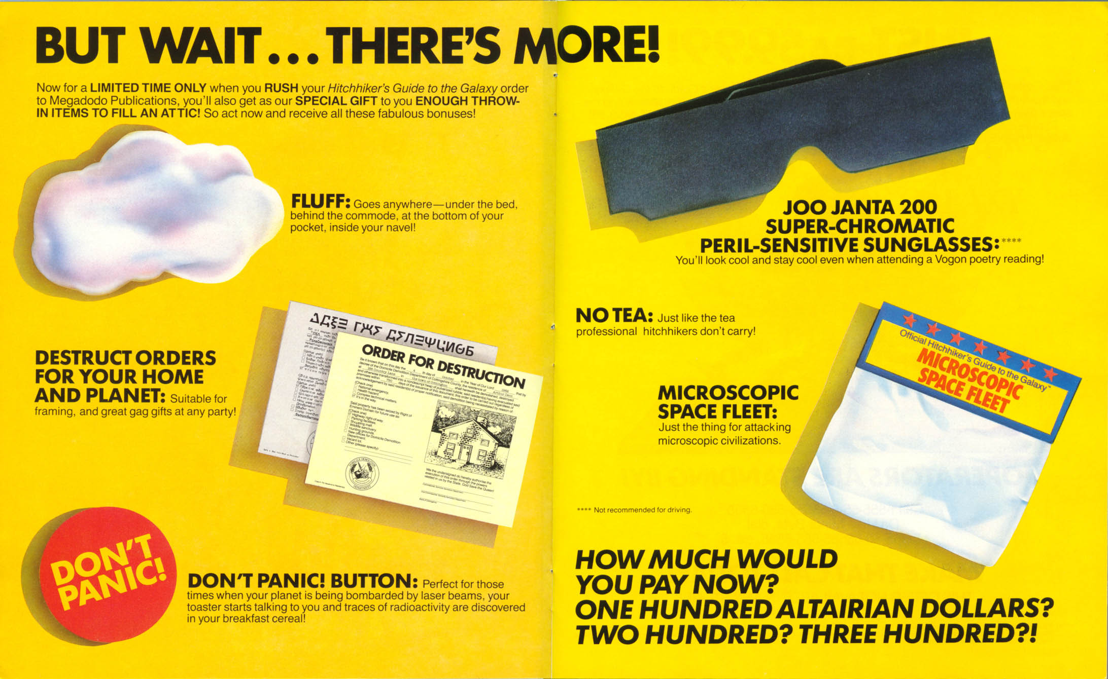 Image of 2 yellow-colored pages. [Text at top left] BUT WAIT...THERE'S MORE! Now for a LIMITED TIME ONLY when you RUSH your Hitchhiker's Guide to the Galaxy order to Megadodo Publications, you'll also get as our SPECIAL GIFT to you ENOUGH THROW-IN ITEMS TO FILL AN ATTIC! So act now and receive all these fabulous bonuses! [leftmost page, reading down] [Color image of white cotton ball] FLUFF: Goes anywhere—under the bed, behind the commode, at the bottom of your pocket, inside your navel! [image of order for destruction] DESTRUCT ORDERS FOR YOUR HOME AND PLANET: Suitable for framing, and great gag gifts at any party! [Image of yellow button/badge reading in yellow DON'T PANIC!] DON'T PANIC! BUTTON: Perfect for those times when your planet is being bombarded by laser beams, your toaster starts talking to you and traces of radioactivity are discovered in your breakfast cereal! [rightmost page, reading down] [Image of solid black glasses] JOO JANTA 200 SUPER-CHROMATIC PERIL-SENSITIVE SUNGLASSES:**** You'll look cool and stay cool even when attending a Vogon poetry reading! [**** footnote in small type reads, Not recommended for driving] [No image provided] NO TEA: Just like the tea professional hitchhikers don't carry! [Image of a silvery bag with a yellow, blue, and red tag atop reading Official Hitchhiker's Guide to the Galaxy MICROSCOPIC SPACE FLEET] MICROSCOPIC SPACE FLEET: Just the thing for attacking microscopic civilizations. [Text at bottom right] HOW MUCH WOULD YOU PAY NOW? ONE HUNDRED ALTAIRIAN DOLLARS? TWO HUNDRED? THREE HUNDRED?!