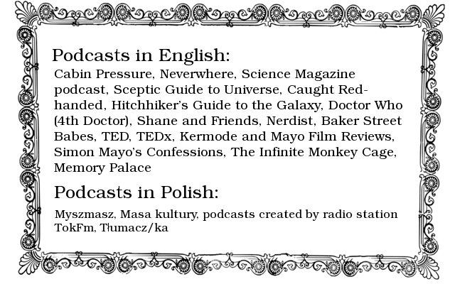 Text inside fancy border reads, 'Podcasts in English: Cabin Pressure, Neverwhere, Science Magazine podcast, Sceptic Guide to Universe, Caught Red-handed, Hitchhiker's Guide to the Galaxy, Doctor Who (4th Doctor), Shane and Friends, Nerdist, Baker Street Babes, TED, TEDx, Kermode and Mayo Film Reviews, Simon Mayo's Confessions, The Infinite Monkey Cage, Memory Palace. Podcasts in Polish: Myszmasz, Masa kultury, podcasts created by radio station TokFm, Tłumacz/ka.'