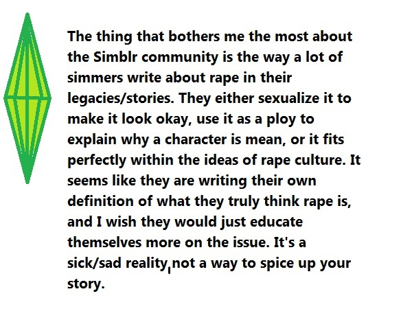 The thing that bothers me the most about the Simblr community is the way a lot of simmers write about rape in their legacies/stories. They either sexualise it to make it look okay, use it as a ploy to explain why a character is mean, or it fits perfectly within the ideas of rape culture. It seems like they are writing their own definition of what they truly think rape is and I wish they would just educate themselves more on the issue. It's a sick/sad reality, not a way to spice up your story.