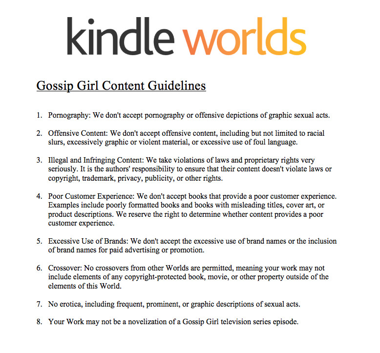 Screenshot of Kindle Worlds Gossip Girl content guidelines. Under the Kindle Worlds logo appears the title 'Gossip Girl Content Guidelines.' A display numbered list reads as follows: 1. Pornography: We don't accept pornography or offensive depictions of graphic sexual acts. 2. Offensive Content: We don't accept offensive content, including but not limited to racial slurs, excessively graphic or violent material, or excessive use of foul language. 3. Illegal and Infringing Content: We take violations of laws and proprietary rights very seriously. It is the authors' responsibility to ensure that their content doesn't violate laws or copyright, trademark, privacy, publicity, or other rights. 4. Poor Customer Experience: We don't accept books that provide a poor customer experience. Examples include poorly formatted books and books with misleading titles, cover art, or product descriptions. We reserve the right to determine whether content provides a poor customer experience. 5. Excessive Use of Brands: We don't accept the excessive use of brand names or the inclusion of brand names for paid advertising or promotion. 6. Crossover: No crossovers from other Worlds are permitted, meaning your work may not include elements of any copyright-protected book, movie, or other property outside of the elements of this world. 7. No erotica, including frequent, prominent, or graphic description of sexual acts. 8. Your Work may not be a novelization of a Gossip Girl television series episode.