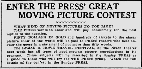 "Transcription: ""Enter The Press' Great Moving Picture Contest. WHAT KIND OF MOVING PICTURES DO YOU LIKE? THE PRESS wants to know and will pay handsomely for the best replies to the question. FIFITY DOLLARS IN GOLD and hundreds of tickets to the classy picture show of the world will be paid to the PRESS readers who best answer the query in a statement of not more than fifty words. The LYMAN H. HOWE TRAVEL FESTIVAL at the Nixon theatre next week has all types of moving picture reproductions in its program. These subjects will be described in the Sunday PRESS as a guide to those who will try for THE PRESS prizes. Watch for full details of the contest in the Sunday PRESS."""