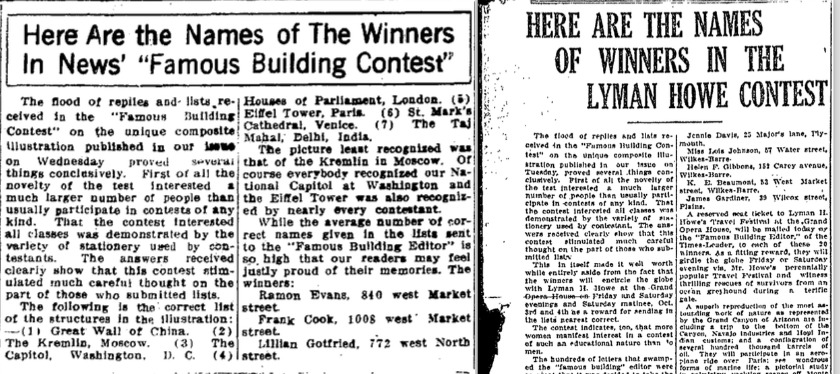 Transcription from <em>Lima Daily News</em>: HERE ARE THE NAMES OF THE WINNERS IN THE NEWS' &#34;FAMOUS BUILDING CONTEST&#34;. The flood of replies and lists received in the &#34;Famous Building Contest&#34; on the unique composite illustration published in our issue on Wednesday proved several things conclusively. First of all the novelty of the test interested a much larger number of people that usually participate in contests of any kind. That the contest interested all classes was demonstrated by the variety of stationary used by contestants. The answers received clearly show that this contest stimulated much careful thought on the part of those who submitted lists&#8230;     Transcription from <em>Wilkes Barr Times</em>: HERE ARE THE NAMES OF WINNERS IN THE LYMAN HOWE CONTEST. The flood of replies and lists received in the &#34;Famous Building Contest&#34; on the unique composite illustration published in our issue on Tuesday, proved several things conclusively. First of all of the novelty of the test interested a much larger number of people than usually participate in contests of any kind. That the contest interested all classes was demonstrated by the variety of used by contestant. The answers received clearly show that this contest stimulated much careful thought on the part of those who submitted lists&#8230;