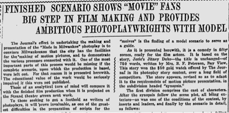 "Transcription: FINISHED SCENARIO SHOWS ""MOVIE"" FANS BIG STEP IN FILM MAKING AND PROVIDE AMBITIOUS POTOPLAYWRIGHTS WITH MODEL. The Journal's effort in undertaking the making and presentation of the ""Made in Milwaukee"" photoplay is to convince Milwaukeeans that the city has the facilities for the making of motion pictures, and to demonstrate the various processes connected with it. One of the most important parts of this process would be missing if the complete scenario, upon which the production is based, were left out. For that reason it is presented herewith. The educational value of the work would be seriously impaired if this were not published. Those of an analytical turn of mind will compare it with the finished film production when it is projected on the Strand theatre screen next week. To those seeking to get a foothold as writers of photoplays, it will 'prove invaluable, as one of the difficulties in the preparation of scripts for the ""movies"" is the finding of a model scenario to serve as a guide. As it is presented herewith, it is a comedy in fifty scenes, ready for the film actors. It is based on the story, Jozie's Jitney Duke—the title is unchanged—of 750 words, written by Mrs. B. F. Peterson, Bay View. This story won the $50 gold watch offered by The Journal in its photoplay story contest, over a long field of competitors. The story appears, revised so as to adapt it to the requirements of motion picture presentation, it the subdivision headed ""synopsis."" The first division comprises the cast of characters. After the synopsis follow the scene plot, all being exteriors— as was one of the conditions of the contest, by inserts and leaders, and finally by the scenario in detail as follows:"