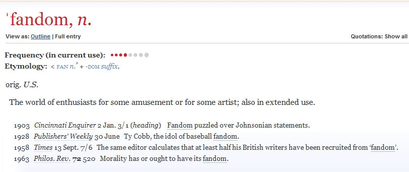 A screenshot of the definition of the word fandom from the Oxford English Dictionary website. It lists the word's origin as U.S. and defines it as: The world of enthusiasts for some amusement or for some artist; also in extended use. Below this are listed four examples of the word's usage in print: by the Cincinnati Enquirer in 1903, by Publishers' Weekly in 1928, by Times in 1958 and by The Philosophical Review in 1963.